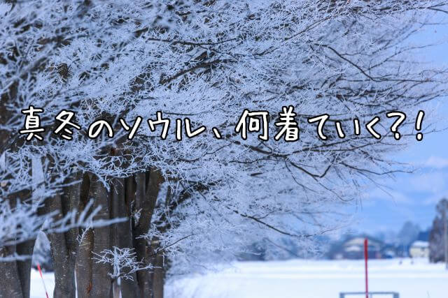【韓国旅行】冬のソウル、何着ていく?!