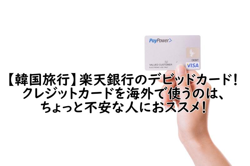 【韓国旅行】楽天銀行のデビッドカード!クレジットカードを海外で使うのは、ちょっと不安な人におススメ!