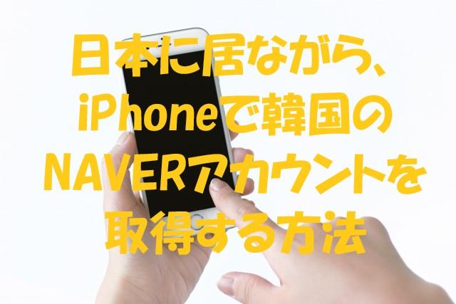 日本に居ながら、iPhoneで韓国のNAVERアカウントを取得する方法