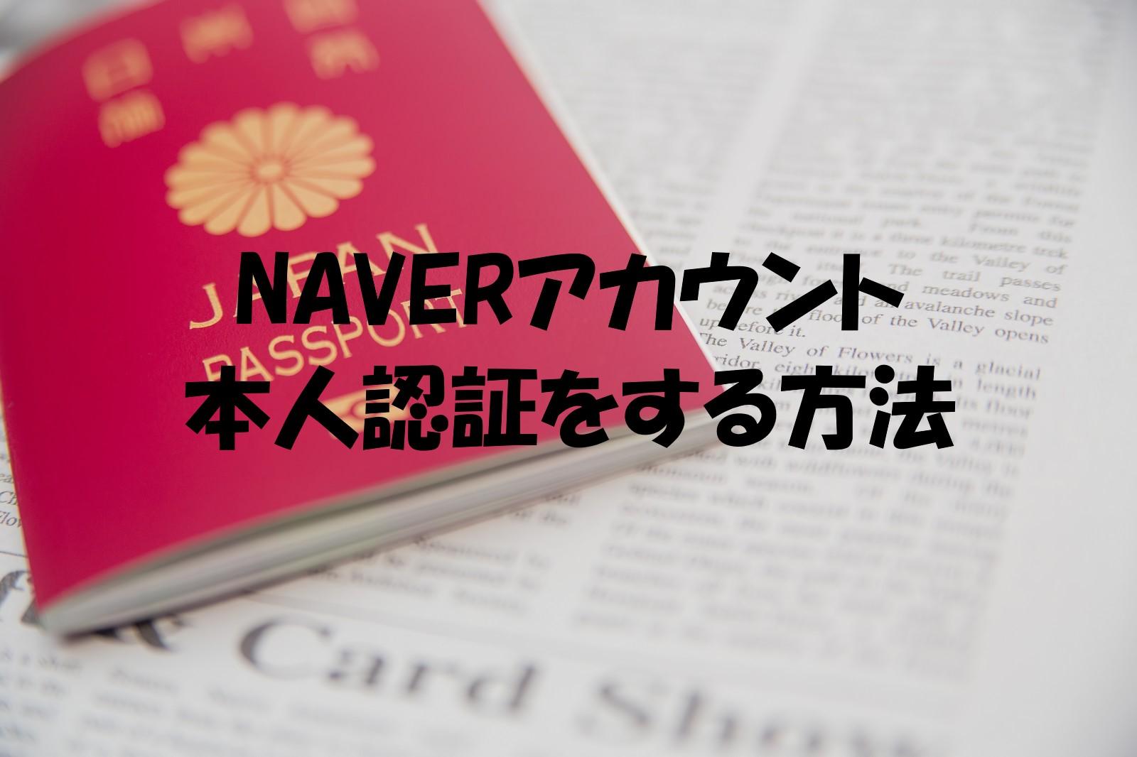 NAVERアカウント、本人確認・認証をする方法。パスポートをご準備ください。