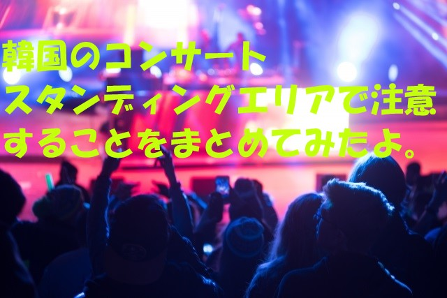 韓国でのコンサート、スタンディングエリアでの注意点をまとめてみたよ。日本人の常識は、世界の非常識だったりするんだよ。