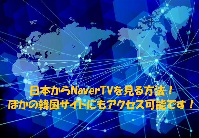日本からNaverTVを見たり、音源をダウンロードする方法!IP制限に負けずに、閲覧禁止の韓国サイトにアクセスできるよ!
