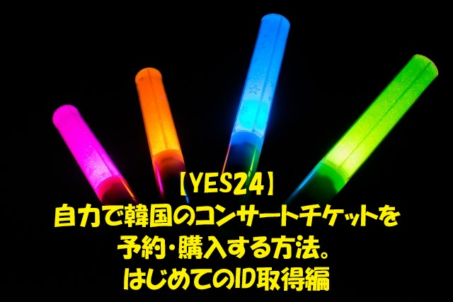 【YES24】自力で韓国コンサートのチケットを取ってみよう!初めてのID取得編
