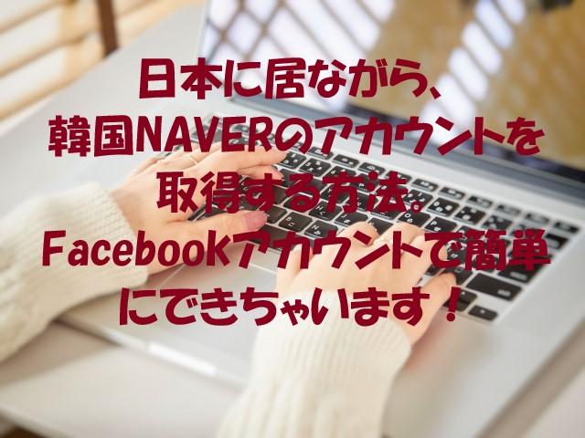 韓国NAVERのアカウントを、日本で取得する方法。Facebookアカウントで簡単にできちゃいます!