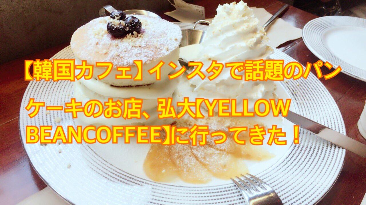 【韓国カフェ】インスタで話題のパンケーキのお店、弘大【YELLOW BEAN COFFEE】にいってきました!