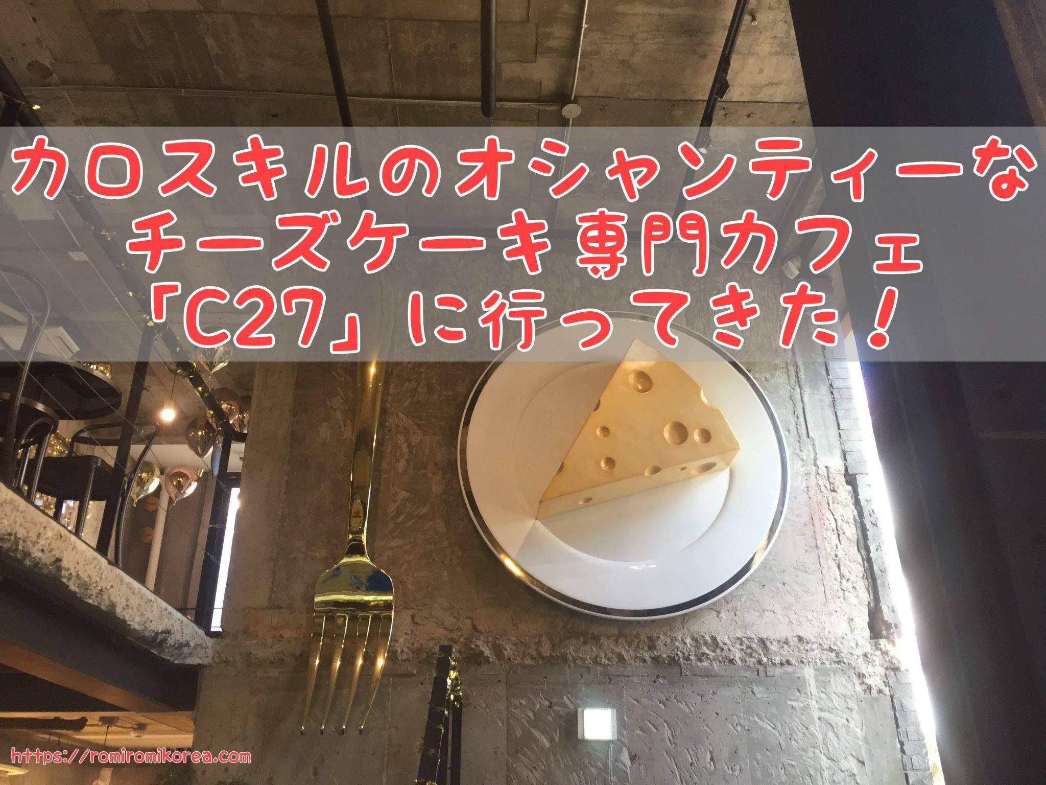 【韓国おしゃれカフェ】カロスキル「C27」。チーズケーキ専門店&バー。カロスキルでゆっくりお茶したい時におススメ!