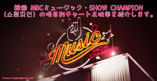 【2018年3月版】韓国 MBCミュージック・SHOW CHAMPION(쇼챔피언)の項目別チャート反映率を紹介します。