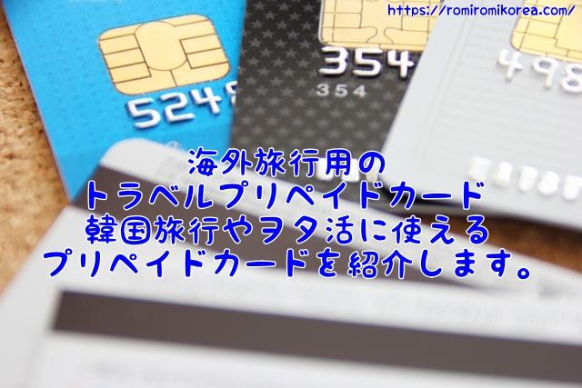 海外旅行用のトラベルプリペイドカード、韓国旅行やヲタ活に使えるプリペイドカードを紹介します。