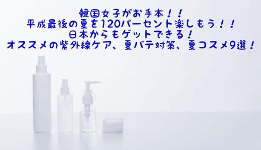 韓国女子がお手本!!平成最後の夏を120パーセント楽しもう!!日本からもゲットできる!オススメの紫外線ケア、夏バテ対策、夏コスメ9選!!
