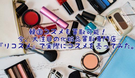 韓国コスメも買取可能! 今、大注目の化粧品買取専門店『リコスメ』で実際にコスメを売ってみた。