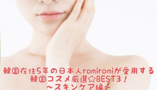 韓国在住5年の日本人romiromiが愛用する韓国コスメ厳選☆BEST3!〜スキンケア編〜