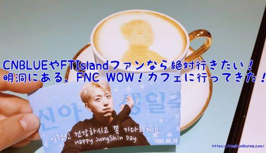 CNBLUEやFTIslandファンなら絶対行きたい!明洞にある、『FNC WOW!カフェ』に行ってきた!