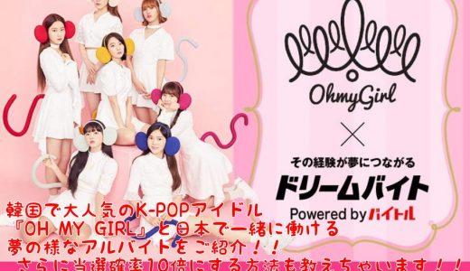 韓国で大人気のK-POPアイドル『OH MY GIRL』と日本で一緒に働ける夢の様なアルバイトをご紹介!! さらに当選確率10倍にする方法も教えちゃいます!!