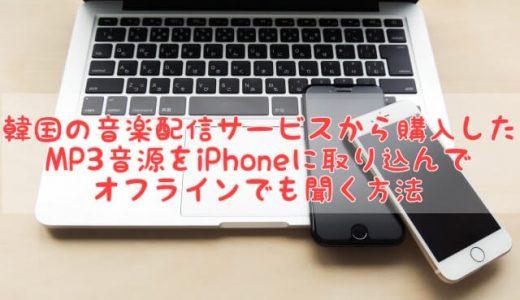 韓国の音楽配信サービスから購入したMP3音源をiPhoneに取り込んでオフラインでも聞く方法